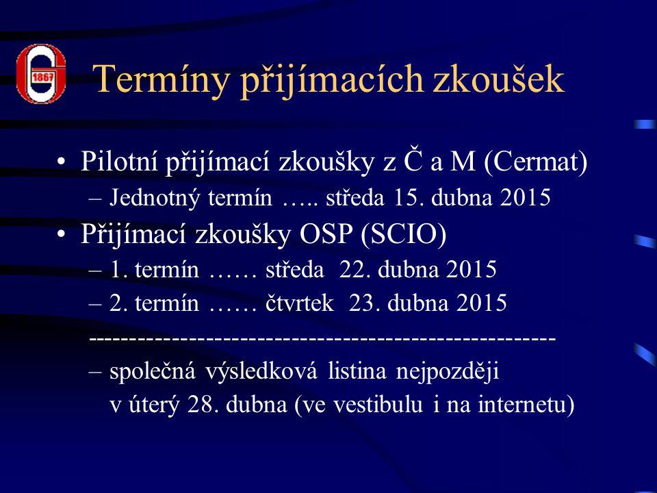 Termíny přijímacích zkoušek Pilotní přijímací zkoušky z Č a M (Cermat) –Jednotný termín ….. středa 15. dubna 2015 Přijímací zkoušky OSP (SCIO) –1. ter