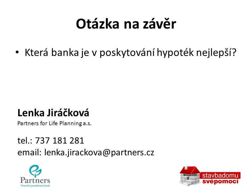 Otázka na závěr Která banka je v poskytování hypoték nejlepší? Lenka Jiráčková Partners for Life Planning a.s. tel.: 737 181 281 email: lenka.jirackov