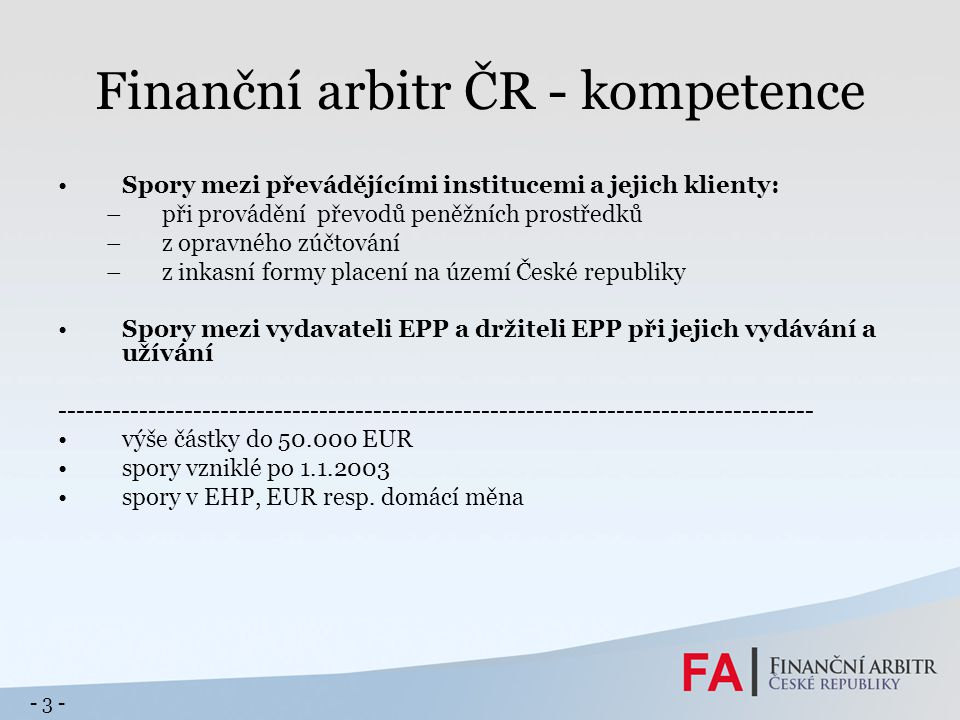 Finanční arbitr ČR - kompetence Spory mezi převádějícími institucemi a jejich klienty: –při provádění převodů peněžních prostředků –z opravného zúčtov