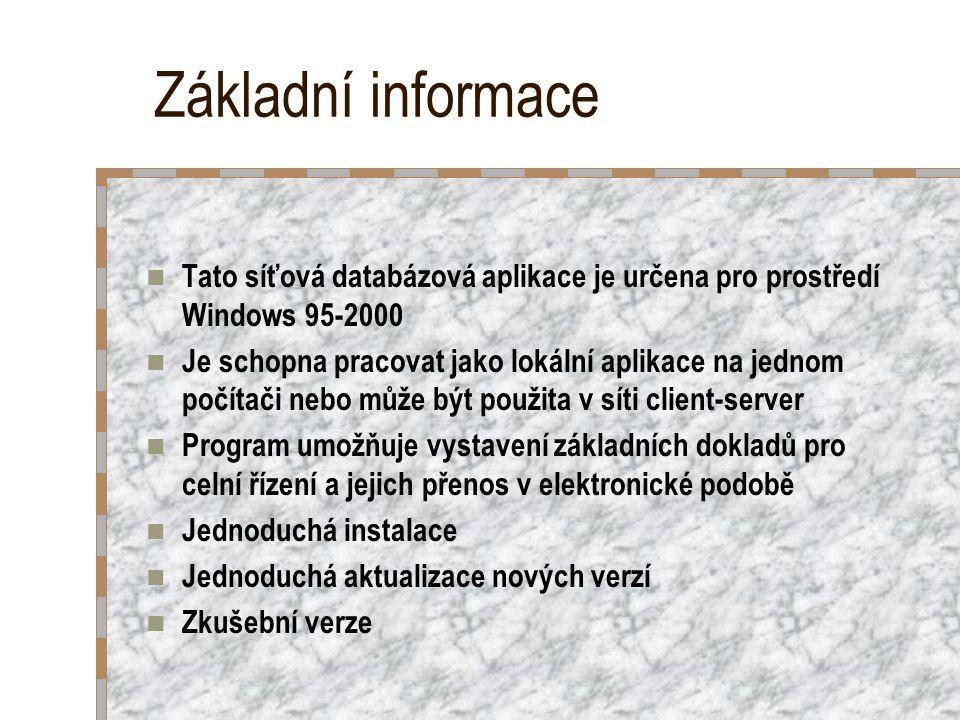 Základní informace Tato síťová databázová aplikace je určena pro prostředí Windows 95-2000 Je schopna pracovat jako lokální aplikace na jednom počítači nebo může být použita v síti client-server Program umožňuje vystavení základních dokladů pro celní řízení a jejich přenos v elektronické podobě Jednoduchá instalace Jednoduchá aktualizace nových verzí Zkušební verze