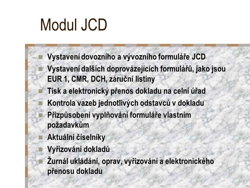 Modul JCD Vystavení dovozního a vývozního formuláře JCD Vystavení dalších doprovázejících formulářů, jako jsou EUR 1, CMR, DCH, záruční listiny Tisk a elektronický přenos dokladu na celní úřad Kontrola vazeb jednotlivých odstavců v dokladu Přizpůsobení vyplňování formuláře vlastním požadavkům Aktuální číselníky Vyřizování dokladů Žurnál ukládání, oprav, vyřizování a elektronického přenosu dokladu