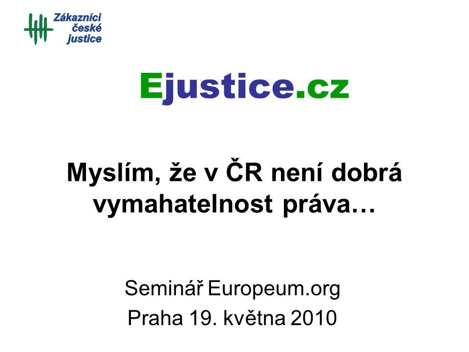 Myslím, že v ČR není dobrá vymahatelnost práva… Seminář Europeum.org Praha 19. května 2010 Ejustice.cz