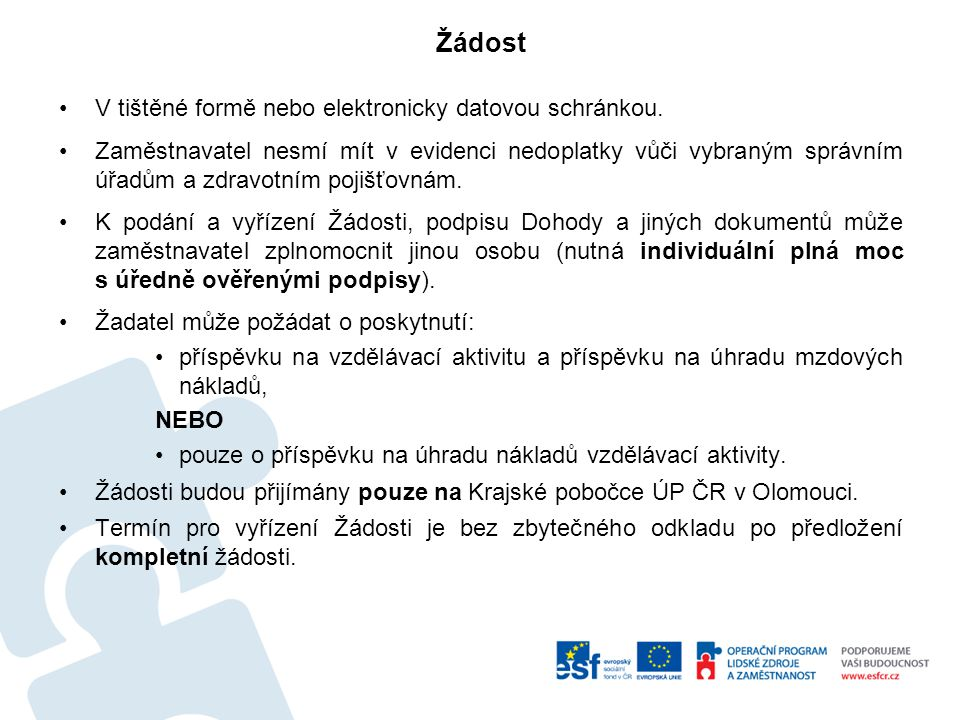 """Společně s Žádostí zaměstnavatel předloží: –v tištěné podobě: 1.Potvrzení o bezdlužnosti zaměstnavatele vůči finančnímu úřadu, celnímu úřadu, české správě sociálního zabezpečení a vůči zdravotním pojišťovnám, u nichž jsou hlášeni zaměstnanci žadatele, 2.Doklad prokazující právní formu zaměstnavatele, 3.kopie Dokladu o zřízení účtu u peněžního ústavu uvedeného v části E, 4.Čestné prohlášení zaměstnavatele o přijaté podpoře dle pravidla """"de minimis , či slučitelné podpoře, 5.Prohlášení o velikosti podniku, 6.Čestné prohlášení o příspěvcích v rámci projektu, 7.Souhlas zaměstnanců se zpracováním osobních údajů."""