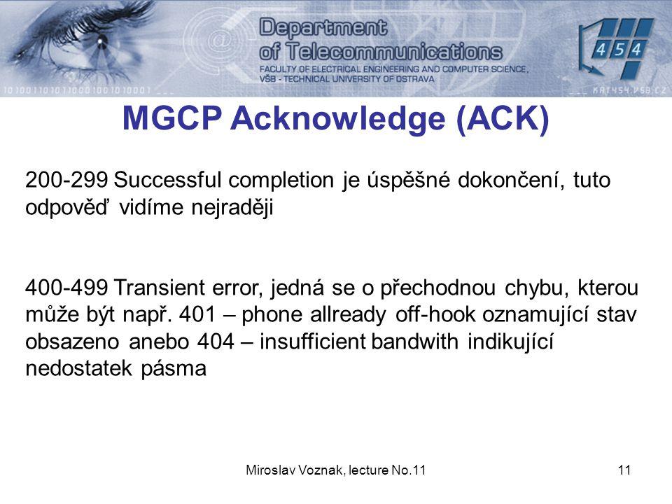 Miroslav Voznak, lecture No.1111 MGCP Acknowledge (ACK) 200-299 Successful completion je úspěšné dokončení, tuto odpověď vidíme nejraději 400-499 Transient error, jedná se o přechodnou chybu, kterou může být např.
