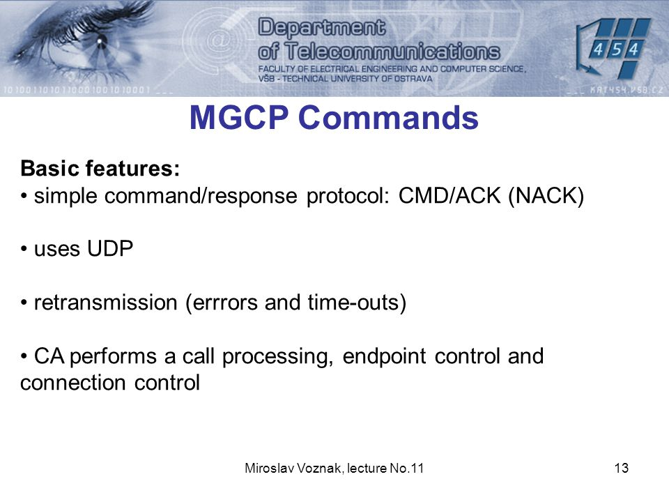 Miroslav Voznak, lecture No.1113 MGCP Commands Basic features: simple command/response protocol: CMD/ACK (NACK) uses UDP retransmission (errrors and time-outs) CA performs a call processing, endpoint control and connection control