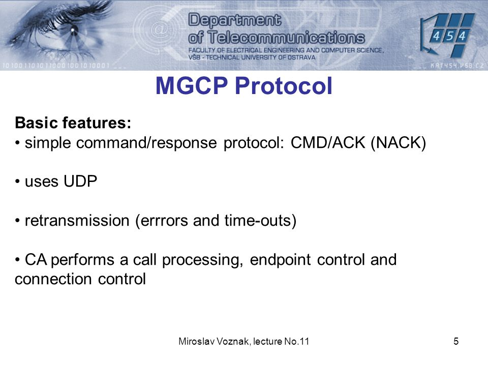 Miroslav Voznak, lecture No.115 MGCP Protocol Basic features: simple command/response protocol: CMD/ACK (NACK) uses UDP retransmission (errrors and time-outs) CA performs a call processing, endpoint control and connection control