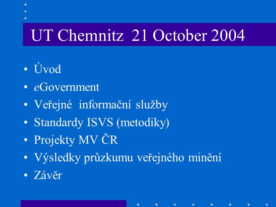 UT Chemnitz 21 October 2004 Úvod eGovernment Veřejné informační služby Standardy ISVS (metodiky) Projekty MV ČR Výsledky průzkumu veřejného minění Závěr
