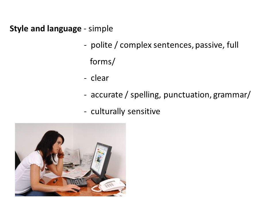 Style and language - simple - polite / complex sentences, passive, full forms/ - clear - accurate / spelling, punctuation, grammar/ - culturally sensitive 1