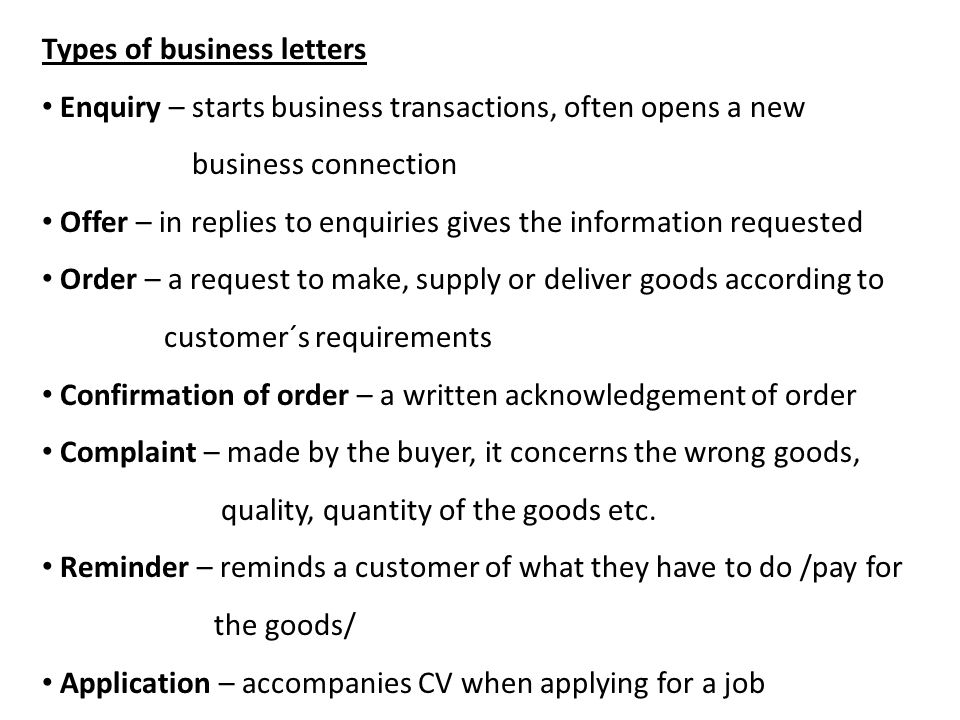 Types of business letters Enquiry – starts business transactions, often opens a new business connection Offer – in replies to enquiries gives the information requested Order – a request to make, supply or deliver goods according to customer´s requirements Confirmation of order – a written acknowledgement of order Complaint – made by the buyer, it concerns the wrong goods, quality, quantity of the goods etc.