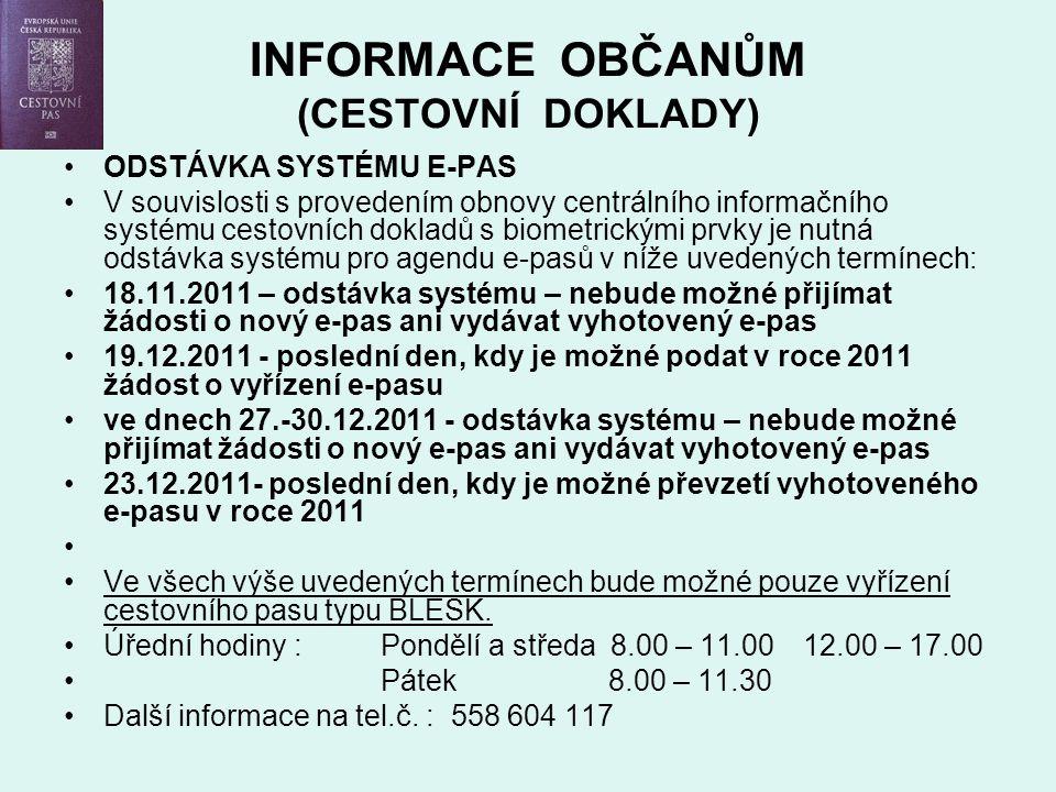 INFORMACE OBČANŮM (CESTOVNÍ DOKLADY) ODSTÁVKA SYSTÉMU E-PAS V souvislosti s provedením obnovy centrálního informačního systému cestovních dokladů s biometrickými prvky je nutná odstávka systému pro agendu e-pasů v níže uvedených termínech: 18.11.2011 – odstávka systému – nebude možné přijímat žádosti o nový e-pas ani vydávat vyhotovený e-pas 19.12.2011 - poslední den, kdy je možné podat v roce 2011 žádost o vyřízení e-pasu ve dnech 27.-30.12.2011 - odstávka systému – nebude možné přijímat žádosti o nový e-pas ani vydávat vyhotovený e-pas 23.12.2011- poslední den, kdy je možné převzetí vyhotoveného e-pasu v roce 2011 Ve všech výše uvedených termínech bude možné pouze vyřízení cestovního pasu typu BLESK.
