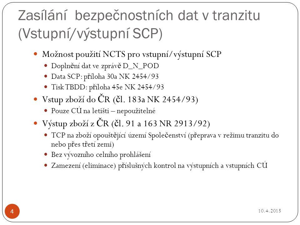 Zasílání bezpečnostních dat v tranzitu (Vstupní/výstupní SCP) 10.4.2015 Možnost použití NCTS pro vstupní/výstupní SCP Dopln ě ní dat ve zpráv ě D_N_POD Data SCP: p ř íloha 30a NK 2454/93 Tisk TBDD: p ř íloha 45e NK 2454/93 Vstup zboží do Č R ( č l.