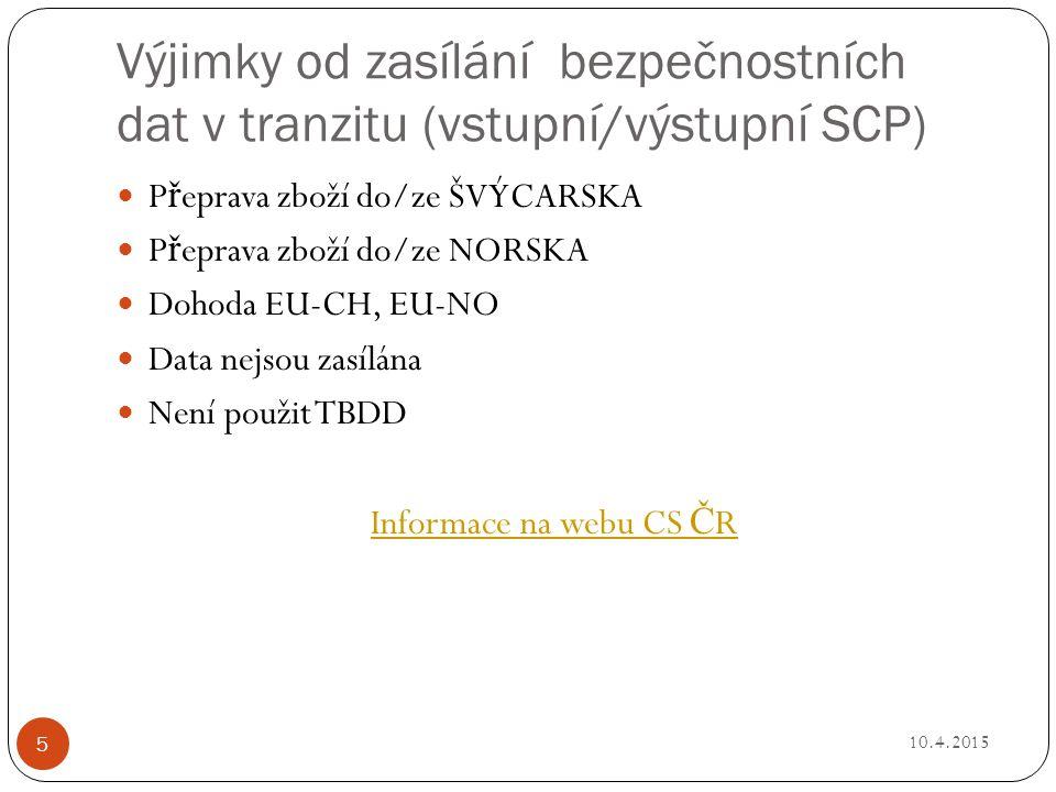 Výjimky od zasílání bezpečnostních dat v tranzitu (vstupní/výstupní SCP) P ř eprava zboží do/ze ŠVÝCARSKA P ř eprava zboží do/ze NORSKA Dohoda EU-CH, EU-NO Data nejsou zasílána Není použit TBDD Informace na webu CS Č R 10.4.2015 5