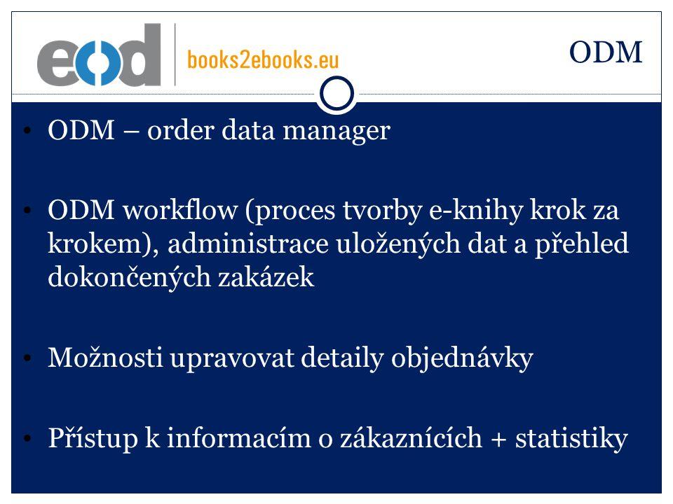 ODM ODM – order data manager ODM workflow (proces tvorby e-knihy krok za krokem), administrace uložených dat a přehled dokončených zakázek Možnosti upravovat detaily objednávky Přístup k informacím o zákaznících + statistiky