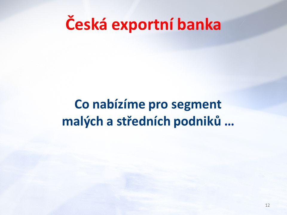 Co nabízíme pro segment malých a středních podniků … Česká exportní banka 12