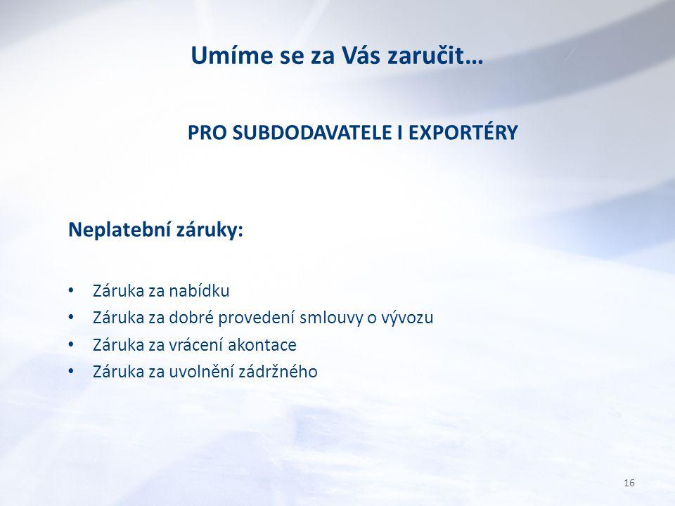 Umíme se za Vás zaručit… PRO SUBDODAVATELE I EXPORTÉRY Neplatební záruky: Záruka za nabídku Záruka za dobré provedení smlouvy o vývozu Záruka za vrácení akontace Záruka za uvolnění zádržného 16