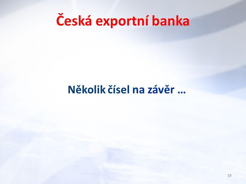 Několik čísel na závěr … Česká exportní banka 19