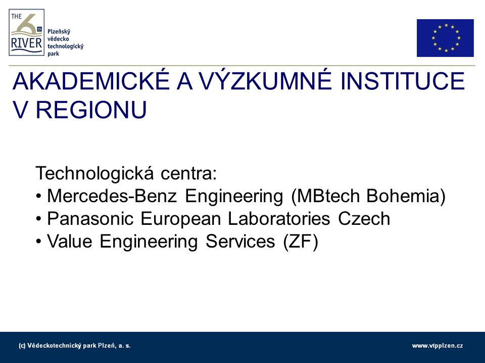AKADEMICKÉ A VÝZKUMNÉ INSTITUCE V REGIONU Technologická centra: Mercedes-Benz Engineering (MBtech Bohemia) Panasonic European Laboratories Czech Value Engineering Services (ZF)