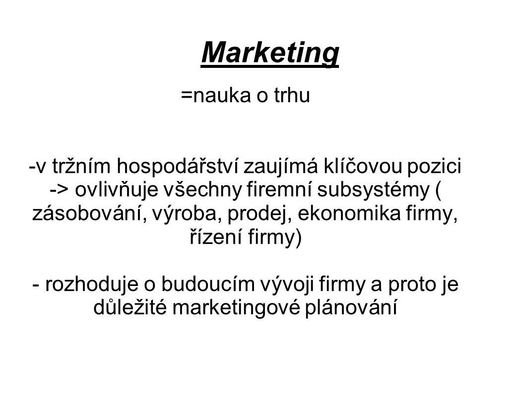 Marketing =nauka o trhu -v tržním hospodářství zaujímá klíčovou pozici -> ovlivňuje všechny firemní subsystémy ( zásobování, výroba, prodej, ekonomika firmy, řízení firmy) - rozhoduje o budoucím vývoji firmy a proto je důležité marketingové plánování