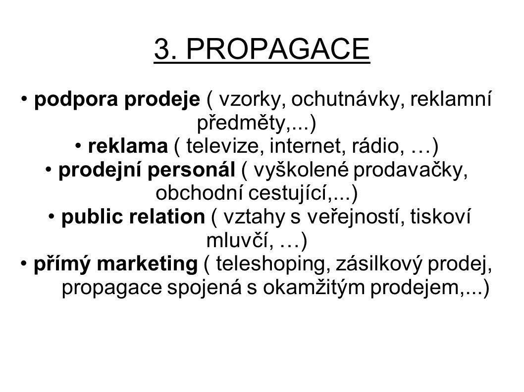 3. PROPAGACE podpora prodeje ( vzorky, ochutnávky, reklamní předměty,...) reklama ( televize, internet, rádio, …) prodejní personál ( vyškolené prodav
