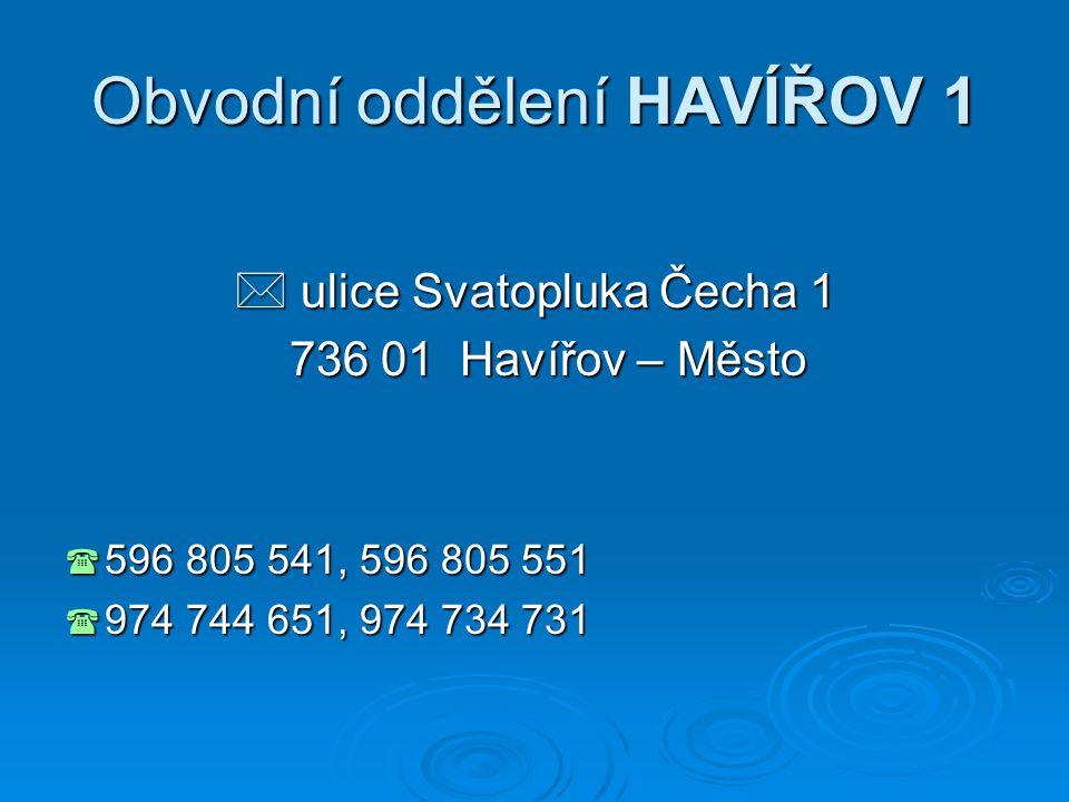 Obvodní oddělení HAVÍŘOV 1  ulice Svatopluka Čecha 1 736 01 Havířov – Město 736 01 Havířov – Město  596 805 541, 596 805 551  974 744 651, 974 734 731