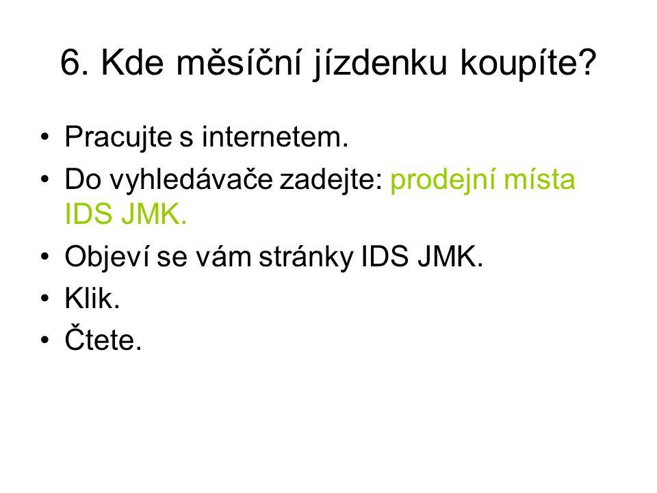 6. Kde měsíční jízdenku koupíte? Pracujte s internetem. Do vyhledávače zadejte: prodejní místa IDS JMK. Objeví se vám stránky IDS JMK. Klik. Čtete.