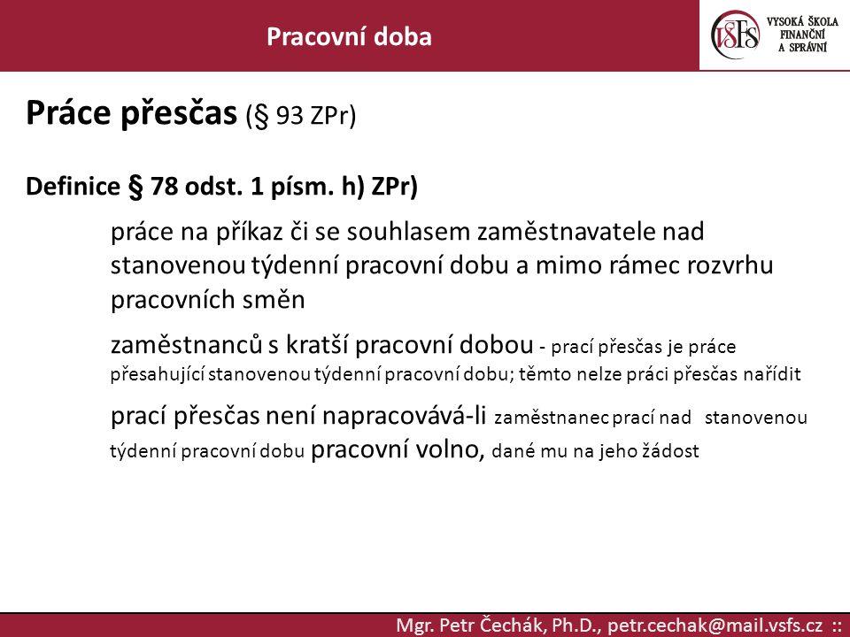 Mgr. Petr Čechák, Ph.D., petr.cechak@mail.vsfs.cz :: Pracovní doba Práce přesčas (§ 93 ZPr) Definice § 78 odst. 1 písm. h) ZPr) práce na příkaz či se