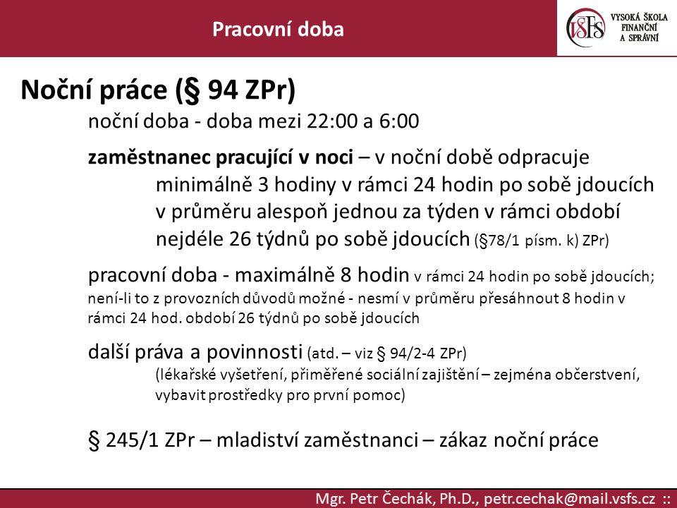 Mgr. Petr Čechák, Ph.D., petr.cechak@mail.vsfs.cz :: Pracovní doba Noční práce (§ 94 ZPr) noční doba - doba mezi 22:00 a 6:00 zaměstnanec pracující v