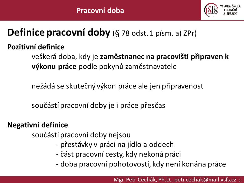 Mgr. Petr Čechák, Ph.D., petr.cechak@mail.vsfs.cz :: Pracovní doba Definice pracovní doby (§ 78 odst. 1 písm. a) ZPr) Pozitivní definice veškerá doba,