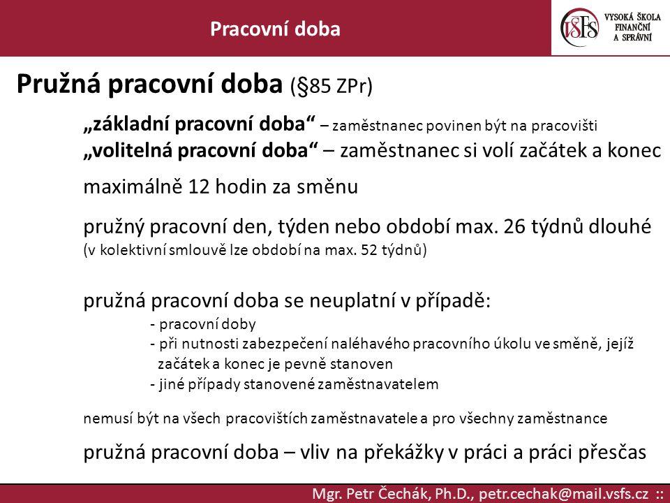 """Mgr. Petr Čechák, Ph.D., petr.cechak@mail.vsfs.cz :: Pracovní doba Pružná pracovní doba (§85 ZPr) """"základní pracovní doba"""" – zaměstnanec povinen být n"""