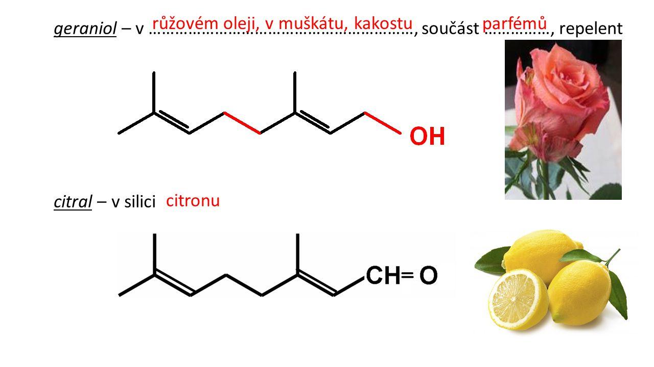 geraniol – v ……………………………………………………, součást ……………, repelent citral – v silici růžovém oleji, v muškátu, kakostu parfémů citronu
