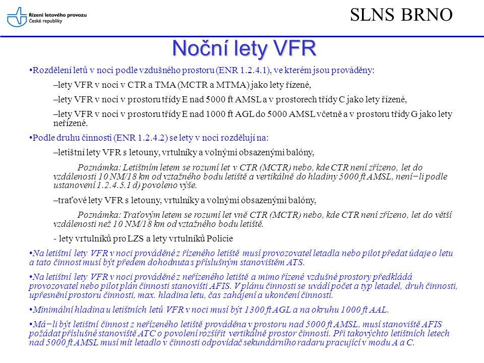 SLNS BRNO Noční lety VFR Rozdělení letů v noci podle vzdušného prostoru (ENR 1.2.4.1), ve kterém jsou prováděny: –lety VFR v noci v CTR a TMA (MCTR a MTMA) jako lety řízené, –lety VFR v noci v prostoru třídy E nad 5000 ft AMSL a v prostorech třídy C jako lety řízené, –lety VFR v noci v prostoru třídy E nad 1000 ft AGL do 5000 AMSL včetně a v prostoru třídy G jako lety neřízené.