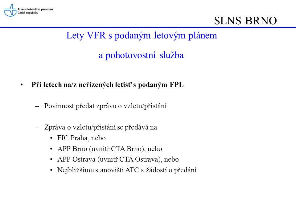 SLNS BRNO Lety VFR s podaným letovým plánem a pohotovostní služba Při letech na/z neřízených letišť s podaným FPL –Povinnost předat zprávu o vzletu/přistání –Zpráva o vzletu/přistání se předává na FIC Praha, nebo APP Brno (uvnitř CTA Brno), nebo APP Ostrava (uvnitř CTA Ostrava), nebo Nejbližšímu stanovišti ATC s žádostí o předání