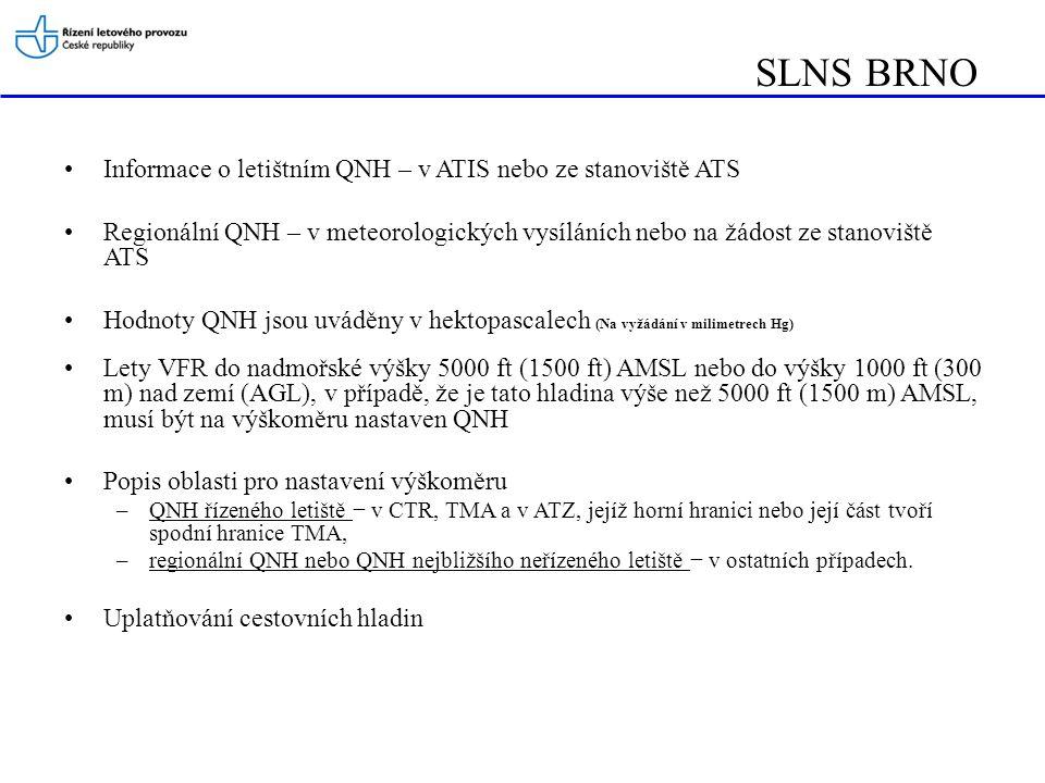 Informace o letištním QNH – v ATIS nebo ze stanoviště ATS Regionální QNH – v meteorologických vysíláních nebo na žádost ze stanoviště ATS Hodnoty QNH jsou uváděny v hektopascalech (Na vyžádání v milimetrech Hg) Lety VFR do nadmořské výšky 5000 ft (1500 ft) AMSL nebo do výšky 1000 ft (300 m) nad zemí (AGL), v případě, že je tato hladina výše než 5000 ft (1500 m) AMSL, musí být na výškoměru nastaven QNH Popis oblasti pro nastavení výškoměru –QNH řízeného letiště − v CTR, TMA a v ATZ, jejíž horní hranici nebo její část tvoří spodní hranice TMA, –regionální QNH nebo QNH nejbližšího neřízeného letiště − v ostatních případech.