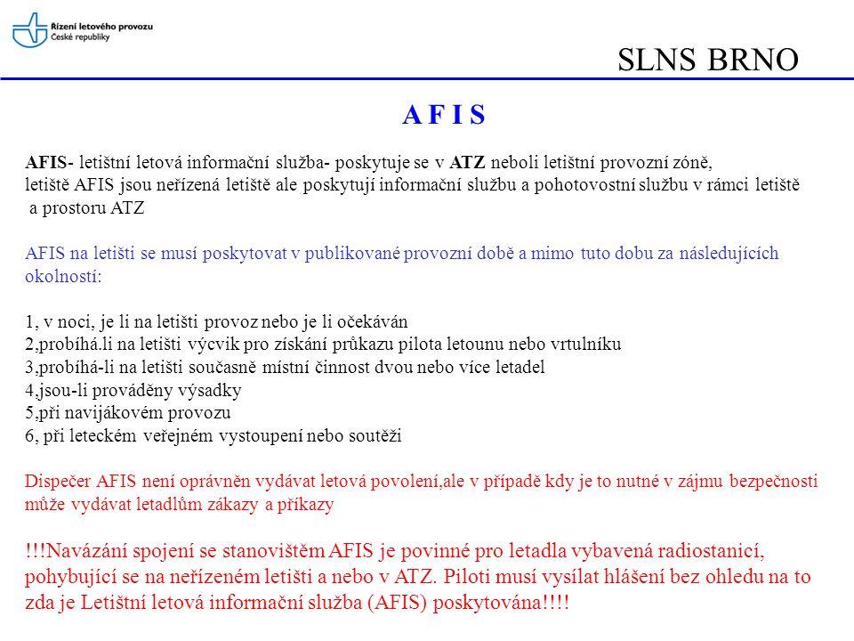 SLNS BRNO AFIS- letištní letová informační služba- poskytuje se v ATZ neboli letištní provozní zóně, letiště AFIS jsou neřízená letiště ale poskytují informační službu a pohotovostní službu v rámci letiště a prostoru ATZ AFIS na letišti se musí poskytovat v publikované provozní době a mimo tuto dobu za následujících okolností: 1, v noci, je li na letišti provoz nebo je li očekáván 2,probíhá.li na letišti výcvik pro získání průkazu pilota letounu nebo vrtulníku 3,probíhá-li na letišti současně místní činnost dvou nebo více letadel 4,jsou-li prováděny výsadky 5,při navijákovém provozu 6, při leteckém veřejném vystoupení nebo soutěži Dispečer AFIS není oprávněn vydávat letová povolení,ale v případě kdy je to nutné v zájmu bezpečnosti může vydávat letadlům zákazy a příkazy !!!Navázání spojení se stanovištěm AFIS je povinné pro letadla vybavená radiostanicí, pohybující se na neřízeném letišti a nebo v ATZ.
