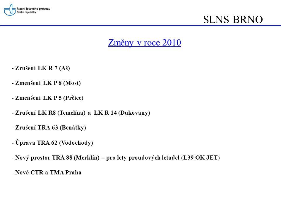 SLNS BRNO Změny v roce 2010 - Zrušení LK R 7 (Aš) - Zmenšení LK P 8 (Most) - Zmenšení LK P 5 (Prčice) - Zrušení LK R8 (Temelína) a LK R 14 (Dukovany) - Zrušení TRA 63 (Benátky) - Úprava TRA 62 (Vodochody) - Nový prostor TRA 88 (Merklín) – pro lety proudových letadel (L39 OK JET) - Nové CTR a TMA Praha
