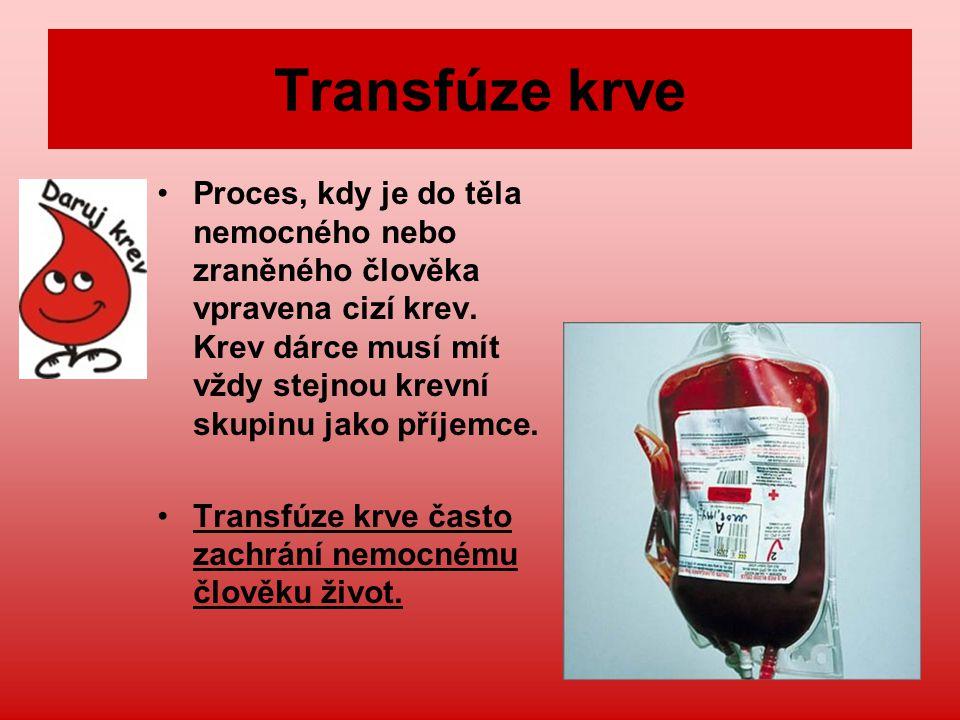 Transfúze krve Proces, kdy je do těla nemocného nebo zraněného člověka vpravena cizí krev. Krev dárce musí mít vždy stejnou krevní skupinu jako příjem