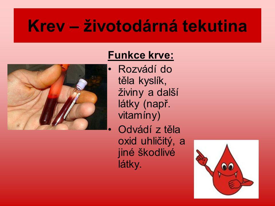 Krev – životodárná tekutina Funkce krve: Rozvádí do těla kyslík, živiny a další látky (např. vitamíny) Odvádí z těla oxid uhličitý, a jiné škodlivé lá
