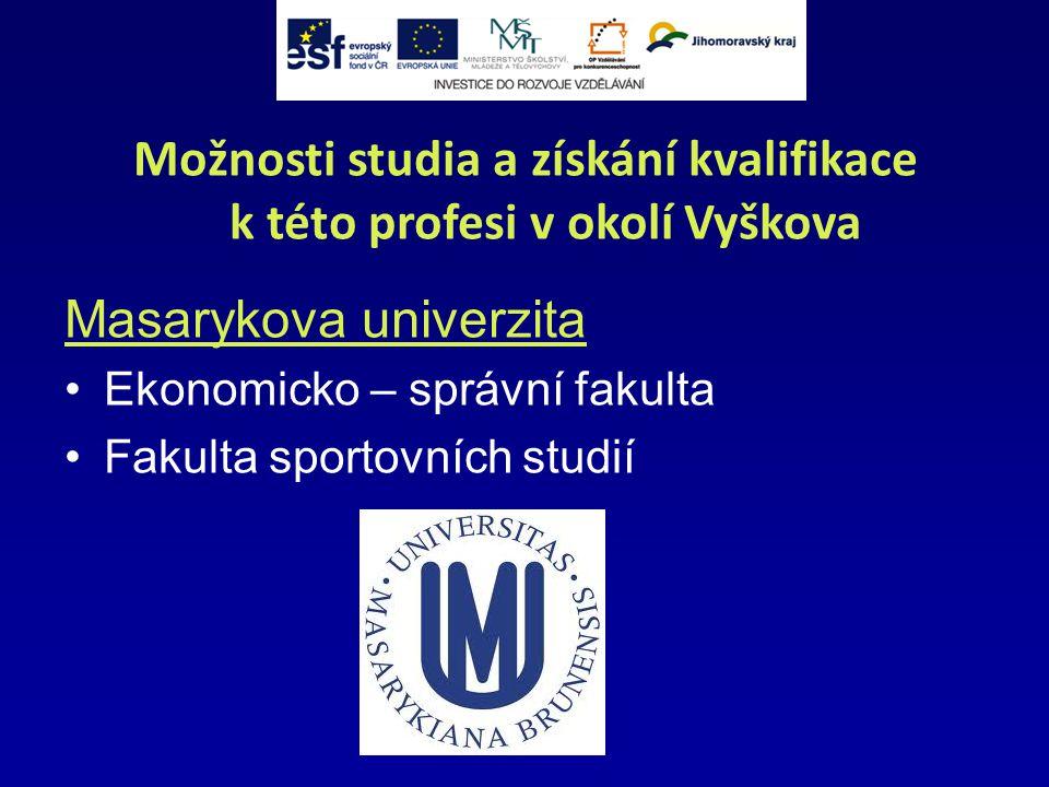 Možnosti studia a získání kvalifikace k této profesi v okolí Vyškova Masarykova univerzita Ekonomicko – správní fakulta Fakulta sportovních studií