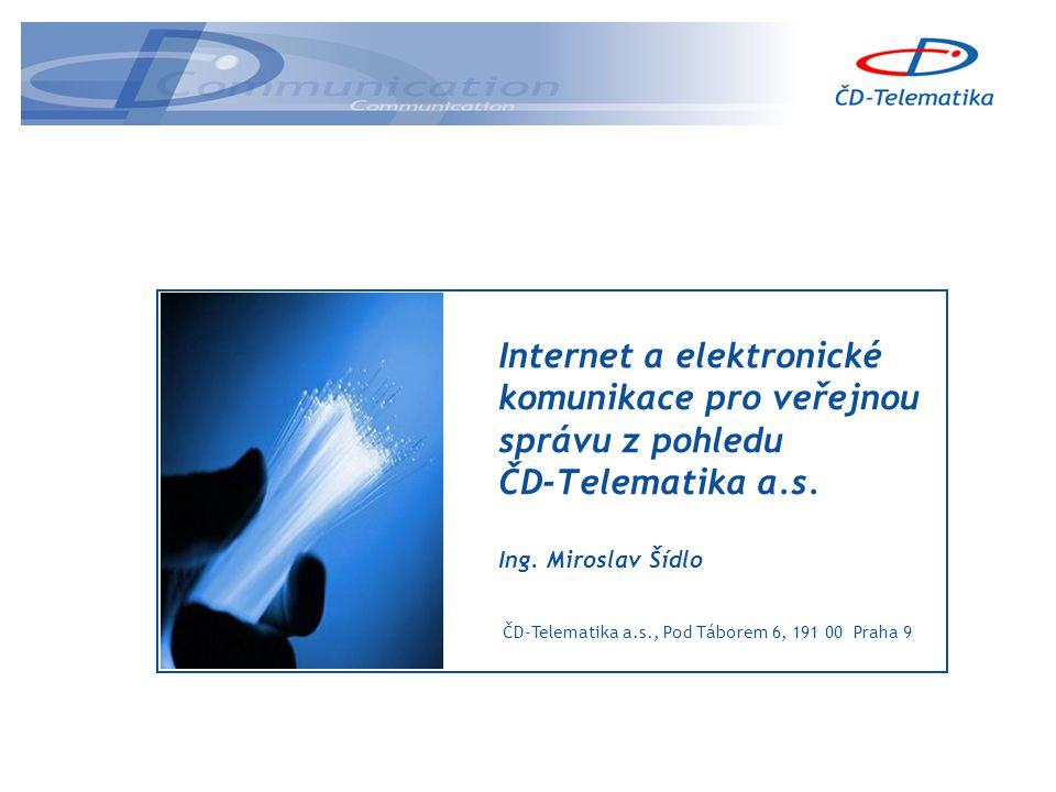 ČD-Telematika a.s., Pod Táborem 6, 191 00 Praha 9 Internet a elektronické komunikace pro veřejnou správu z pohledu ČD-Telematika a.s.