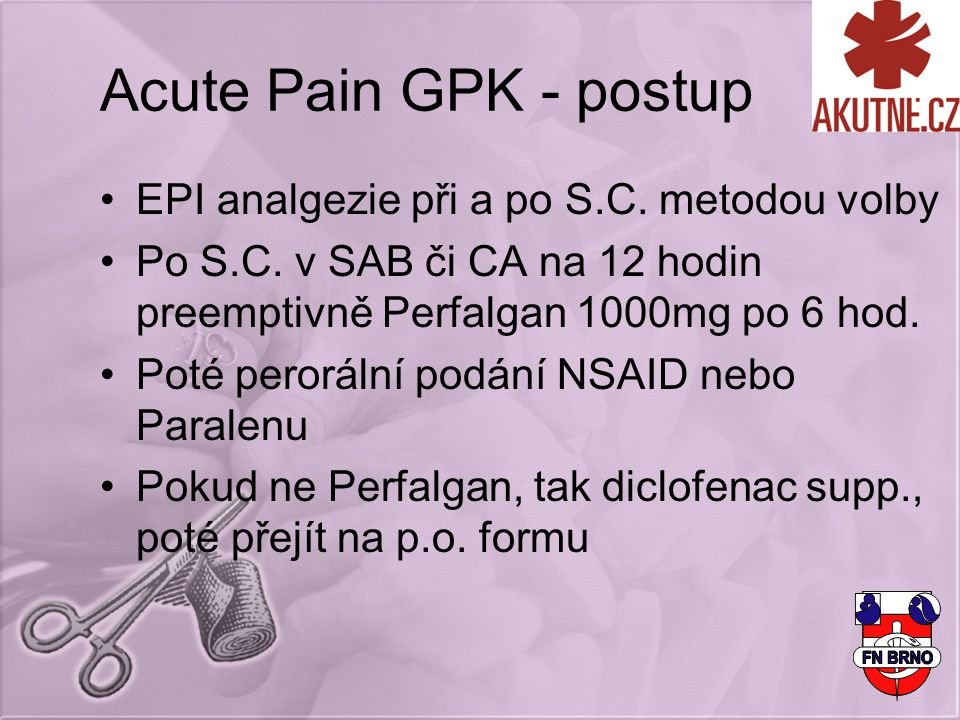Acute Pain GPK - postup EPI analgezie při a po S.C. metodou volby Po S.C. v SAB či CA na 12 hodin preemptivně Perfalgan 1000mg po 6 hod. Poté peroráln