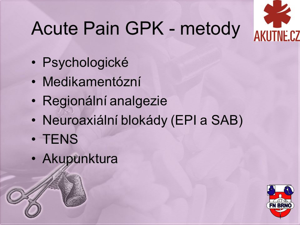 Acute Pain GPK - metody Psychologické Medikamentózní Regionální analgezie Neuroaxiální blokády (EPI a SAB) TENS Akupunktura