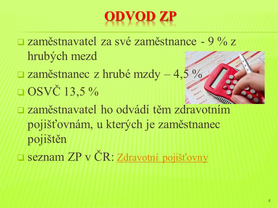  zaměstnavatel za své zaměstnance - 9 % z hrubých mezd  zaměstnanec z hrubé mzdy – 4,5 %  OSVČ 13,5 %  zaměstnavatel ho odvádí těm zdravotním pojišťovnám, u kterých je zaměstnanec pojištěn  seznam ZP v ČR: Zdravotní pojišťovny Zdravotní pojišťovny 4