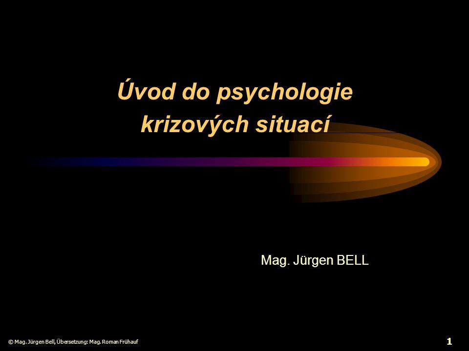 © Mag. Jürgen Bell, Übersetzung: Mag. Roman Frühauf 1 Úvod do psychologie krizových situací Mag. Jürgen BELL