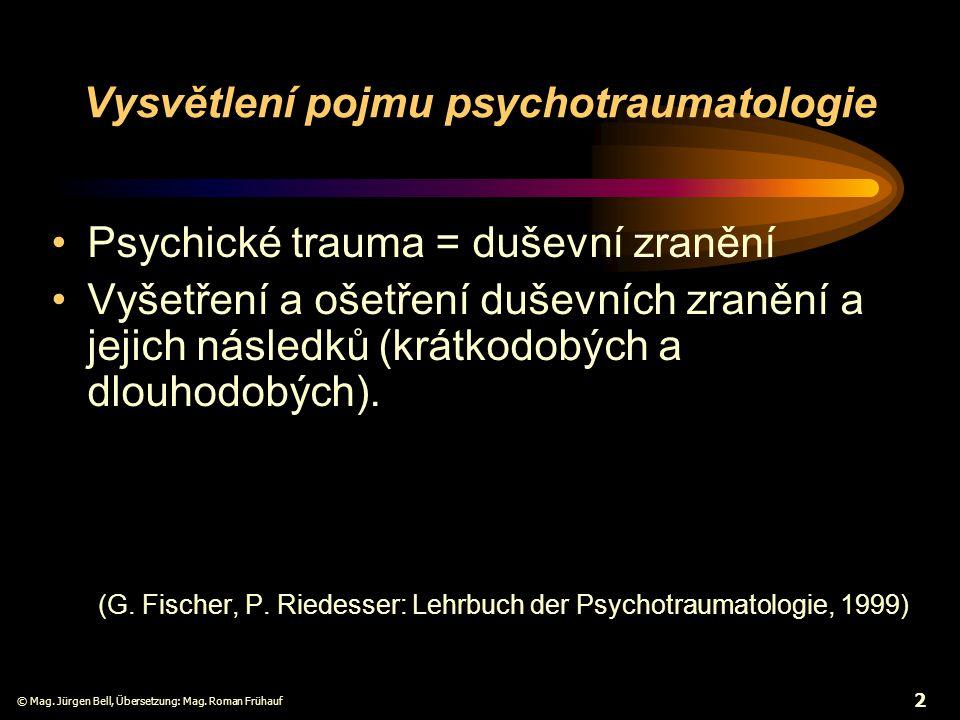 © Mag. Jürgen Bell, Übersetzung: Mag. Roman Frühauf 2 Vysvětlení pojmu psychotraumatologie Psychické trauma = duševní zranění Vyšetření a ošetření duš