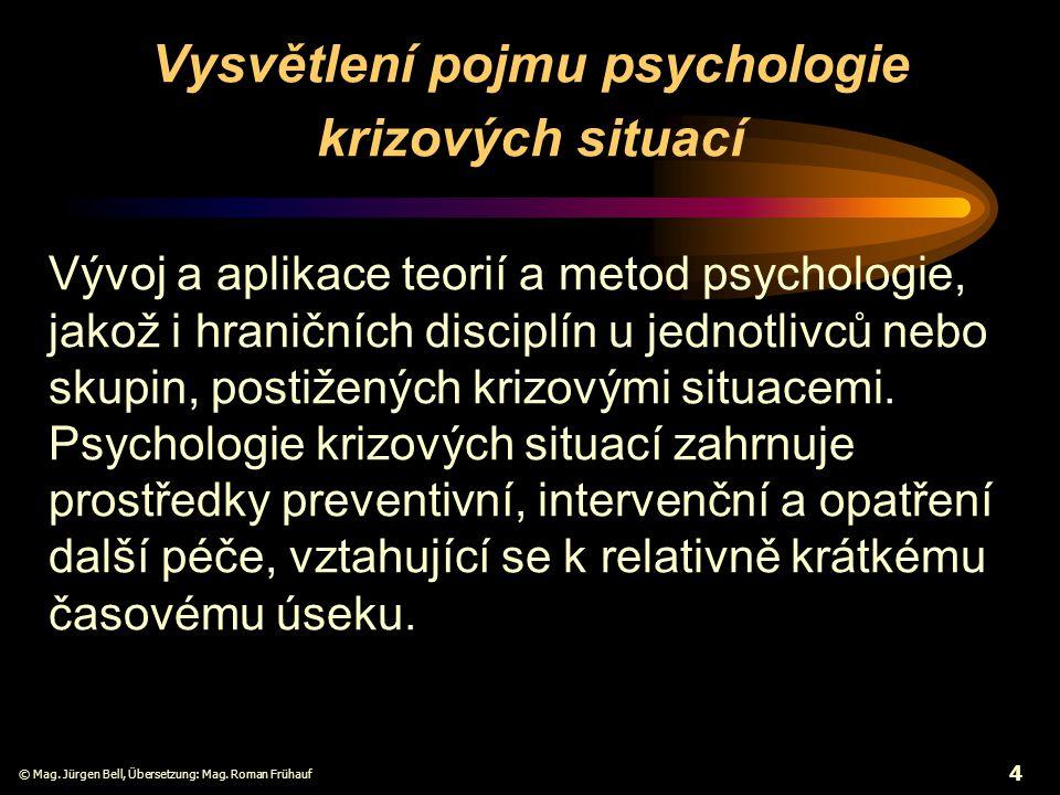 © Mag. Jürgen Bell, Übersetzung: Mag. Roman Frühauf 4 Vysvětlení pojmu psychologie krizových situací Vývoj a aplikace teorií a metod psychologie, jako