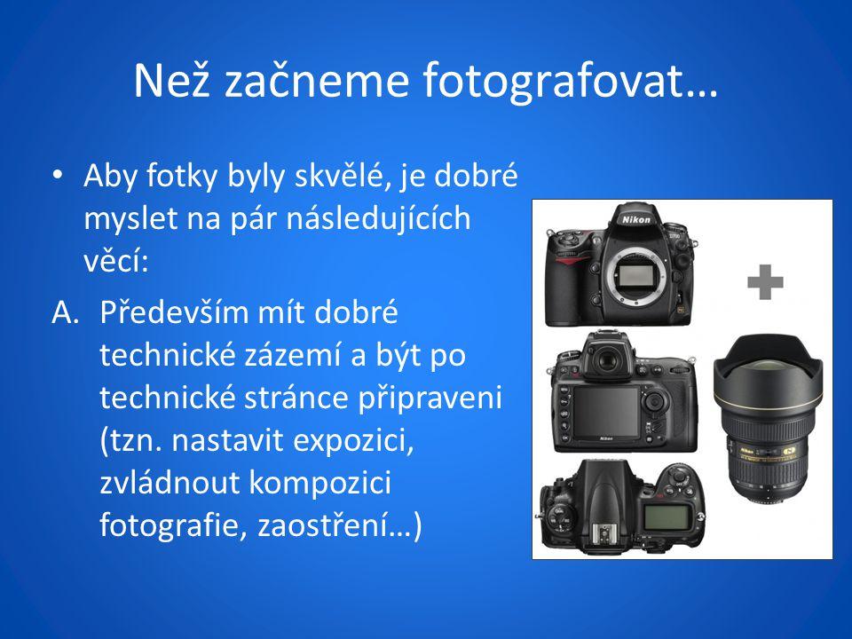 Než začneme fotografovat… Aby fotky byly skvělé, je dobré myslet na pár následujících věcí: A.Především mít dobré technické zázemí a být po technické stránce připraveni (tzn.