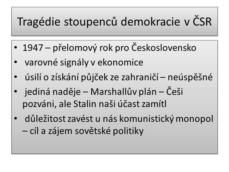 Tragédie stoupenců demokracie v ČSR 1947 – přelomový rok pro Československo varovné signály v ekonomice úsilí o získání půjček ze zahraničí – neúspěšné jediná naděje – Marshallův plán – Češi pozváni, ale Stalin naši účast zamítl důležitost zavést u nás komunistický monopol – cíl a zájem sovětské politiky 1947 – přelomový rok pro Československo varovné signály v ekonomice úsilí o získání půjček ze zahraničí – neúspěšné jediná naděje – Marshallův plán – Češi pozváni, ale Stalin naši účast zamítl důležitost zavést u nás komunistický monopol – cíl a zájem sovětské politiky