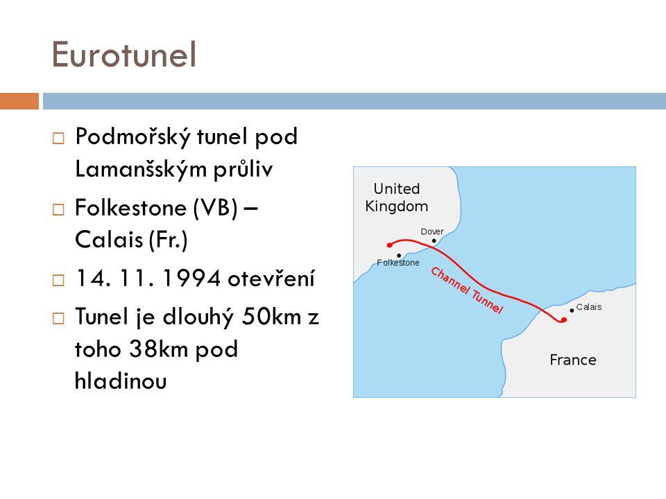 Eurotunel  Podmořský tunel pod Lamanšským průliv  Folkestone (VB) – Calais (Fr.)  14. 11. 1994 otevření  Tunel je dlouhý 50km z toho 38km pod hlad
