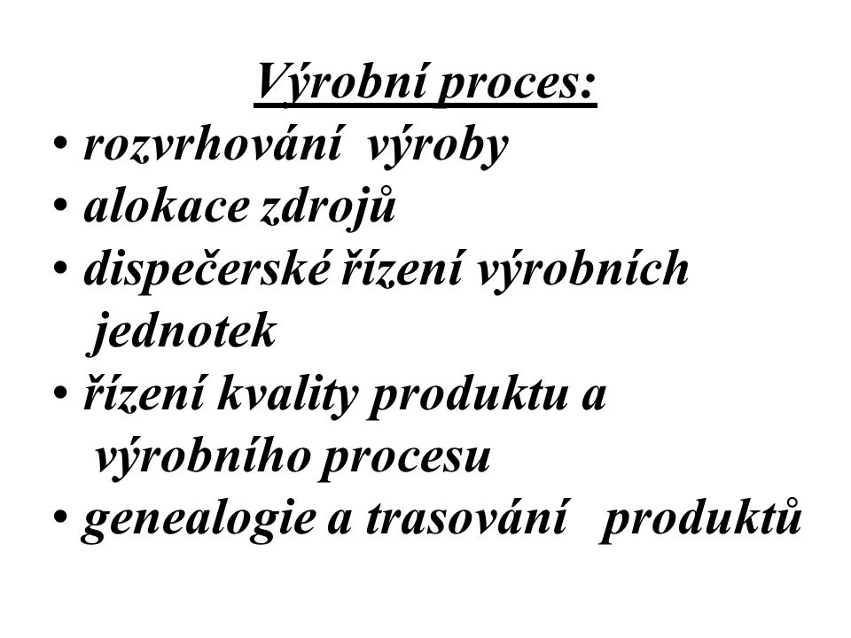 Výrobní proces: rozvrhování výroby alokace zdrojů dispečerské řízení výrobních jednotek řízení kvality produktu a výrobního procesu genealogie a traso