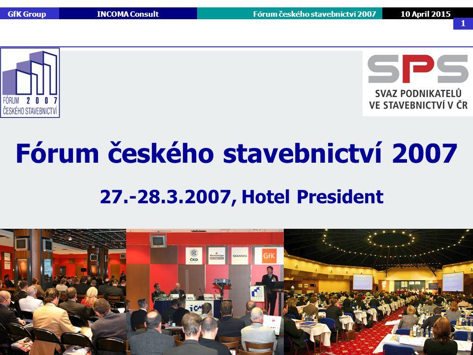 GfK GroupINCOMA ConsultFórum českého stavebnictví 2007 10 April 2015 1 27.-28.3.2007, Hotel President Fórum českého stavebnictví 2007
